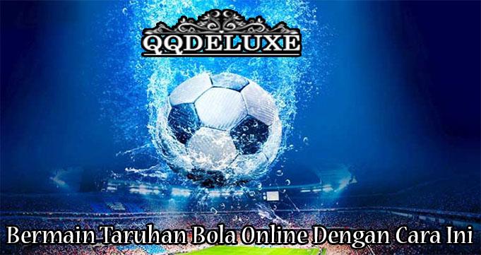Bermain Taruhan Bola Online Dengan Cara Ini